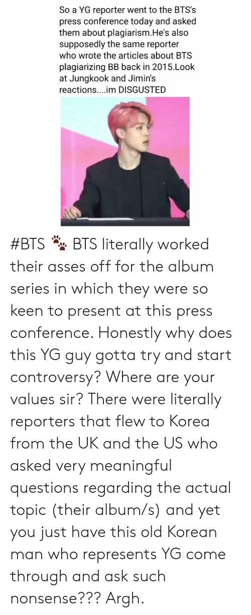 reporters: So a YG reporter went to the BTS's  press conference today and asked  them about plagiarism.He's also  supposedly the same reporter  who wrote the articles about BTS  plagiarizing BB back in 2015.Look  at Jungkook and Jimin's  reactions....im DISGUSTED #BTS 🐾 BTS literally worked their asses off for the album series in which they were so keen to present at this press conference. Honestly why does this YG guy gotta try and start controversy? Where are your values sir? There were literally reporters that flew to Korea from the UK and the US who asked very meaningful questions regarding the actual topic (their album/s) and yet you just have this old Korean man who represents YG come through and ask such nonsense??? Argh.