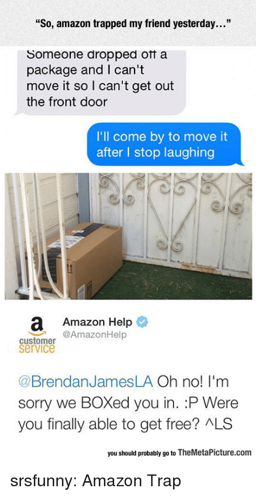 "Boxed: ""So, amazon trapped my friend yesterday...""  Someone dropped otf a  package and I can't  move it so I can't get out  the front door  I'll come by to move it  after l stop laughing  a Amazon Help  @AmazonHelp  customer  service  @BrendanJamesLA Oh no! I'm  sorry we BOXed you in. :P Were  you finally able to get free? ALS  you should probably go to TheMetaPicture.com srsfunny:  Amazon Trap"