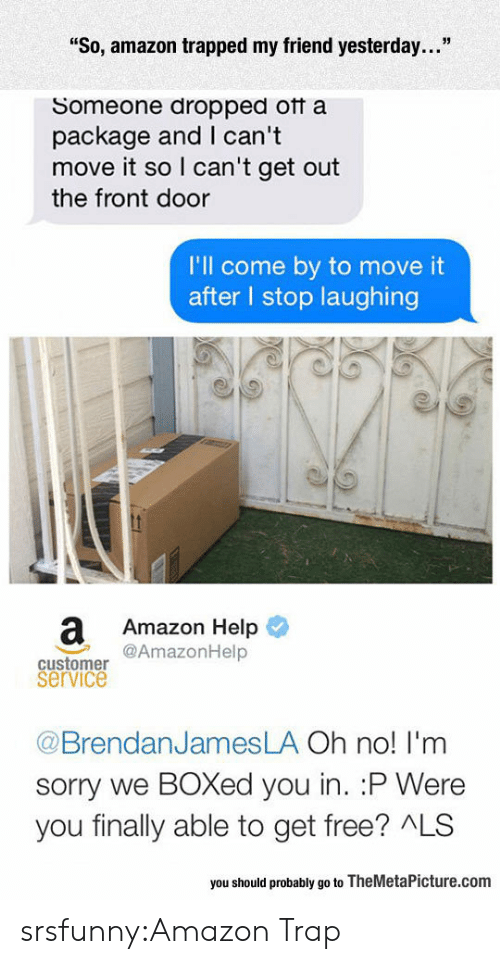 "Boxed: ""So, amazon trapped my friend yesterday...""  Someone dropped otf a  package and I can't  move it so I can't get out  the front door  I'll come by to move it  after l stop laughing  a Amazon Help  @AmazonHelp  customer  service  @BrendanJamesLA Oh no! I'm  sorry we BOXed you in. :P Were  you finally able to get free? ALS  you should probably go to TheMetaPicture.com srsfunny:Amazon Trap"