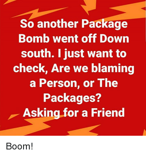 Memes, Asking, and Boom: So another Package  Bomb went off Down  south. I just want to  check, Are we blaming  a Person, or The  Packages?  Asking for a Friend Boom!
