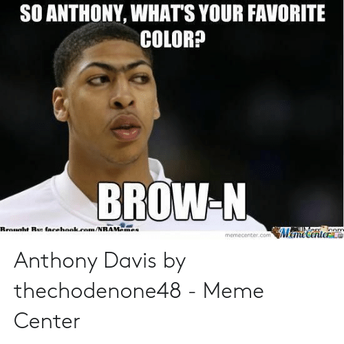 Anthony Davis Memes: SO ANTHONY, WHATS YOUR FAVORITE  COLOR?  BROW-N  Cenrte  memecenter.comWeme Anthony Davis by thechodenone48 - Meme Center