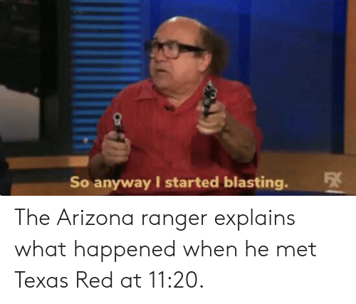 Explains What: So anyway I started blasting. The Arizona ranger explains what happened when he met Texas Red at 11:20.