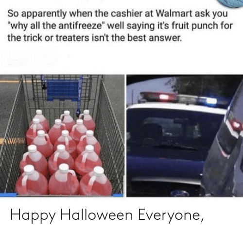 "cashier: So apparently when the cashier at Walmart ask you  ""why all the antifreeze"" well saying it's fruit punch for  the trick or treaters isn't the best answer. Happy Halloween Everyone,"