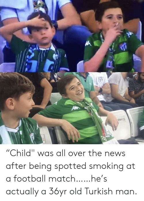 "After Being: SO  BURSASPO ""Child"" was all over the news after being spotted smoking at a football match……he's actually a 36yr old Turkish man."