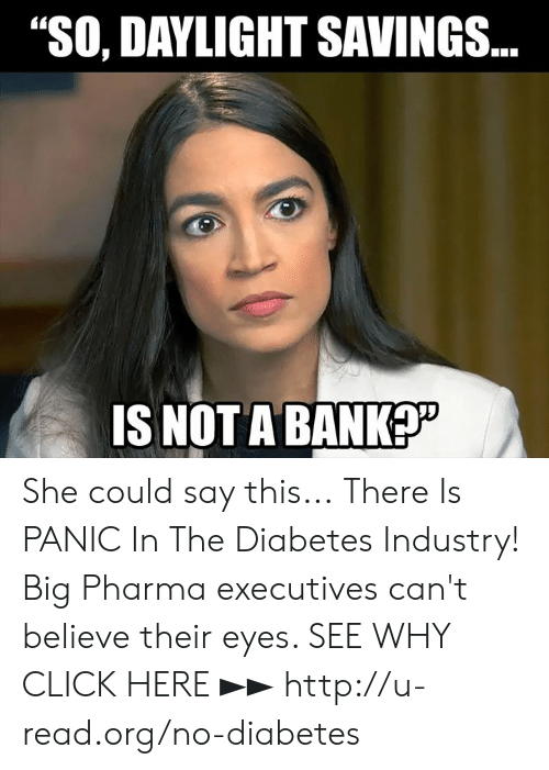 "big pharma: ""SO, DAYLIGHT SAVINGS  IS NOT ABANK She could say this...  There Is PANIC In The Diabetes Industry! Big Pharma executives can't believe their eyes. SEE WHY CLICK HERE ►► http://u-read.org/no-diabetes"