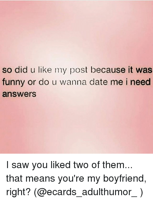 Ecards: so did u like my post because it was  funny or do u wanna date me i need  answers I saw you liked two of them... that means you're my boyfriend, right? (@ecards_adulthumor_ )