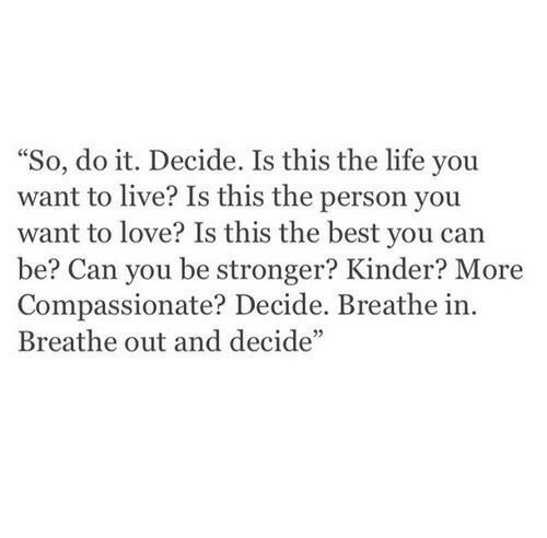"""kinder: """"So, do it. Decide. Is this the life you  want to live? Is this the person you  want to love? Is this the best you can  be? Can you be stronger? Kinder? More  Compassionate? Decide. Breathe in.  Breathe out and decide"""""""