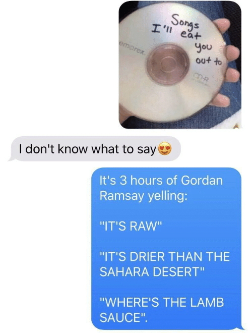 """Sauce, Lamb, and Raw: So  ea+  You  out to  I don't know what to say  It's 3 hours of Gordan  Ramsay yelling:  """"IT'S RAW""""  """"IT'S DRIER THAN THE  SAHARA DESERT""""  """"WHERE'S THE LAMB  SAUCE"""