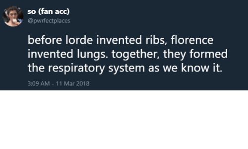 respiratory: so (fan acc)  @pwrfectplaces  before lorde invented ribs, florence  invented lungs. together, they formed  the respiratory system as we know it.  3:09 AM-11 Mar 2018