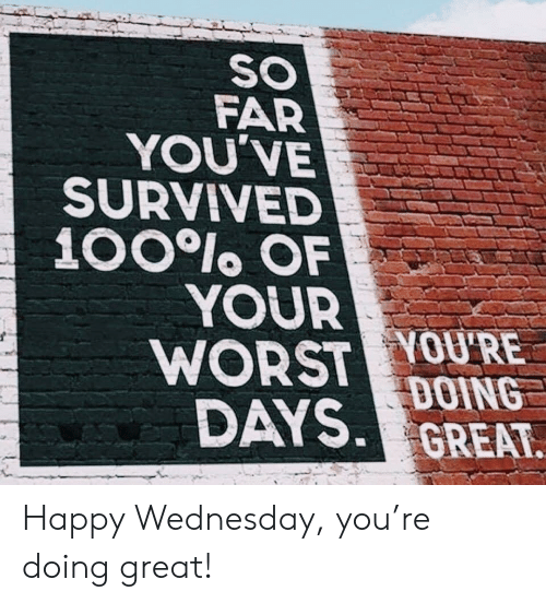 Wednesday: SO  FAR  YOU'VE  SURVIVED  100lo OF  YOUR  WORST YOU'RE  DAYS DOING  GREAT Happy Wednesday, you're doing great!
