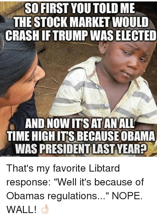 """Libtard: SO FIRST YOU TOLD ME  THE STOCK MARKET WOULD  CRASH IFTRUMP WAS ELECTED  AND NOW IT'S ATAN ALL  TIME HIGH IT'S BECAUSE OBAMA  WAS PRESIDENT LAST YEAR? That's my favorite Libtard response: """"Well it's because of Obamas regulations..."""" NOPE. WALL! 👌🏻"""