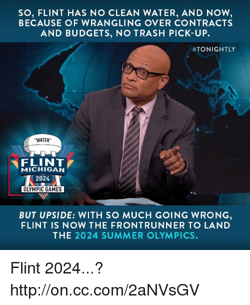 "Front Runners: SO, FLINT HAS NO CLEAN WATER, AND NOW  BECAUSE OF WRANGLING OVER CONTRACTS  AND BUDGETS, NO TRASH PICK-UP.  ATONIGHTLY  ""WATER""  FLINT  MICHIGAN  2024  OLYMPIC GAMES  BUT UPSIDE: WITH SO MUCH GOING WRONG  FLINT IS NOW THE FRONT RUNNER TO LA ND  THE 2024 SUMMER OLYMPICS. Flint 2024...? http://on.cc.com/2aNVsGV"