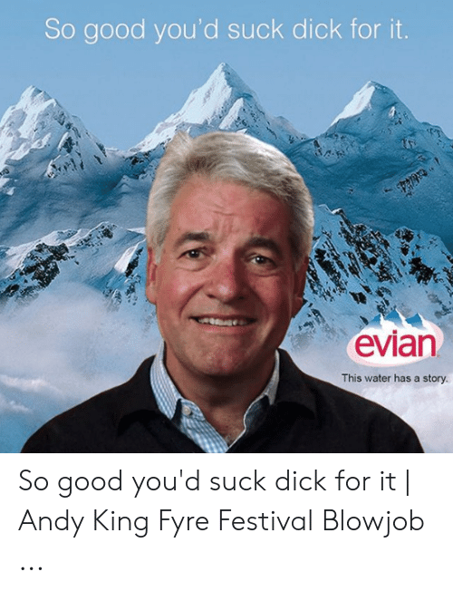 Andy King: So good you'd suck dick for it  evian  This water has a story So good you'd suck dick for it | Andy King Fyre Festival Blowjob ...