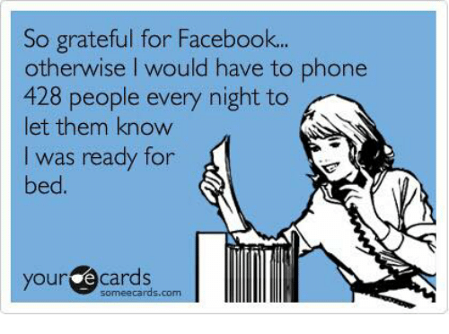 Some Ecard: So grateful for Facebook...  otherwise I would have to phone  428 people every night to  let them know  I was ready for  bed  your e some ecards.