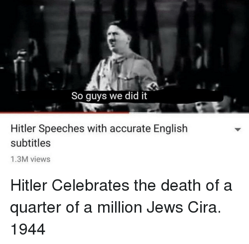 Speeches: So guys we did it  Hitler Speeches with accurate English  subtitles  1.3M views Hitler Celebrates the death of a quarter of a million Jews Cira. 1944