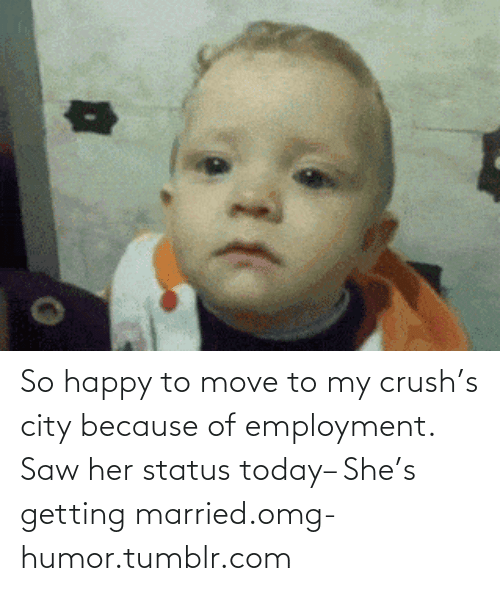 Move To: So happy to move to my crush's city because of employment. Saw her status today– She's getting married.omg-humor.tumblr.com