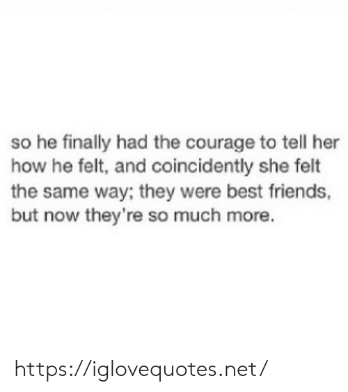 Friends, Best, and Courage: so he finally had the courage to tell her  how he felt, and coincidently she felt  the same way; they were best friends,  but now they're so much more. https://iglovequotes.net/