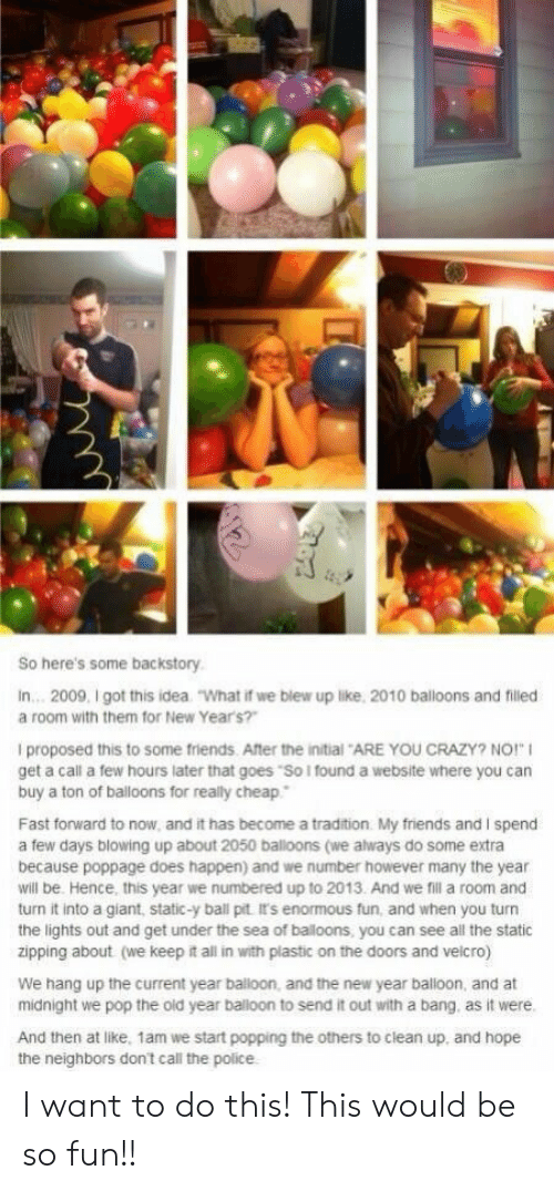 "enormous: So here's some backstory  In... 2009, I got this idea  ""What if we blew up like, 2010 balloons and filled  a room with them for New Year's?""  I proposed this to some friends. After the initial ARE YOU CRAZY? NO!""  get a call a few hours later that goes ""So I found a website where you can  buy a ton of balloons for really cheap  Fast forward to now, and it has become a tradition My friends and I spend  a few days blowing up about 2050 balloons (we always do some extra  because poppage does happen) and we number however many the year  will be. Hence, this year we numbered up to 2013. And we fil a room and  turn it into a giant, static-y ball pit It's enormous fun, and when you turn  the lights out and get under the sea of baloons, you can see all the static  zipping about (we keep it all in with plastic on the doors and velcro)  We hang up the current year balloon, and the new year balloon, and at  midnight we pop the old year balloon to send it out with a bang. as it were.  And then at like, 1am we start popping the others to clean up, and hope I want to do this! This would be so fun!!"