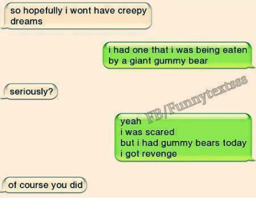 Funny, Revenge, and Gummi Bears: so hopefully i wont have creepy  dreams  i had one that i was being eaten  by a giant gummy bear  seriously?  yeah  i was scared  but i had gummy bears today  i got revenge  of course you did
