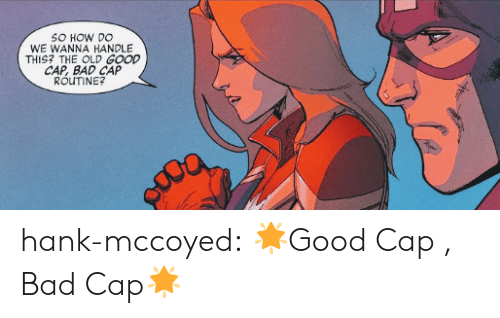 Bad, Target, and Tumblr: SO HOW DO  WE WANNA HANDLE  THIS? THE OLD GOOD  CAP, BAD CAP  ROUTINE?  Y hank-mccoyed: 🌟Good Cap , Bad Cap🌟