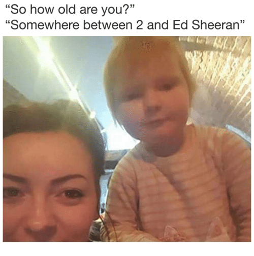 """Ed Sheeran, Old, and How: """"So how old are you?""""  """"Somewhere between 2 and Ed Sheeran"""""""