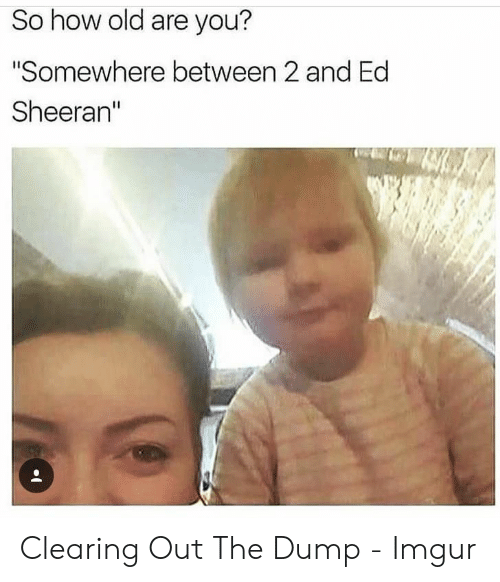 "Ed Sheeran, Imgur, and Old: So how old are you?  ""Somewhere between 2 and Ed  Sheeran"" Clearing Out The Dump - Imgur"