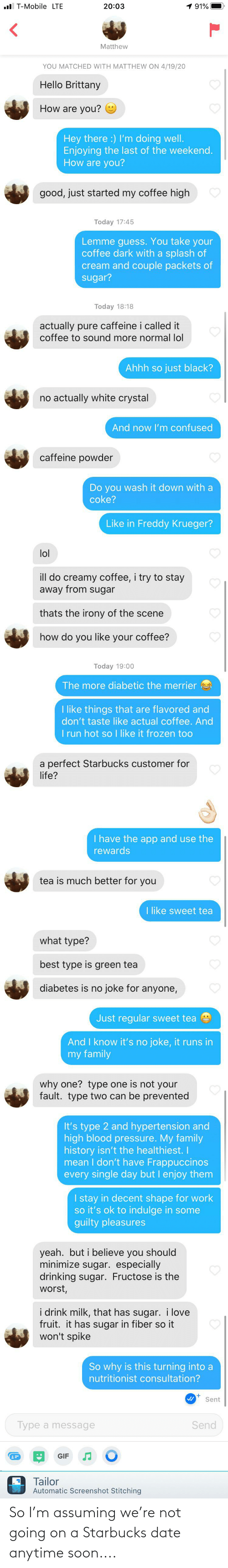 anytime: So I'm assuming we're not going on a Starbucks date anytime soon....