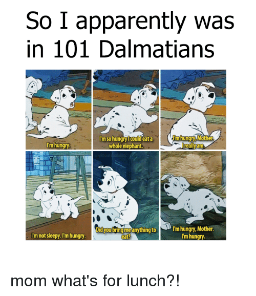 Eata: So I apparently was  in 101 Dalmatians  Im so hungry Icould eata  m hungry Mother  'm hungry  whole elephant  really am  Did you bring me anything to  N rm hungry, Mother  I'm not sleepy. I'm hungry  I'm hungry  eat? mom what's for lunch?!