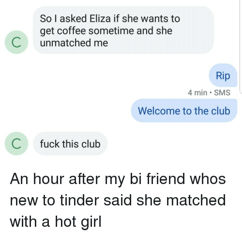 Club, Tinder, and Coffee: So I asked Eliza if she wants to  get coffee sometime and she  Cunmatched me  Rip  4 min SMS  Welcome to the club  C  fuck this club An hour after my bi friend whos new to tinder said she matched with a hot girl
