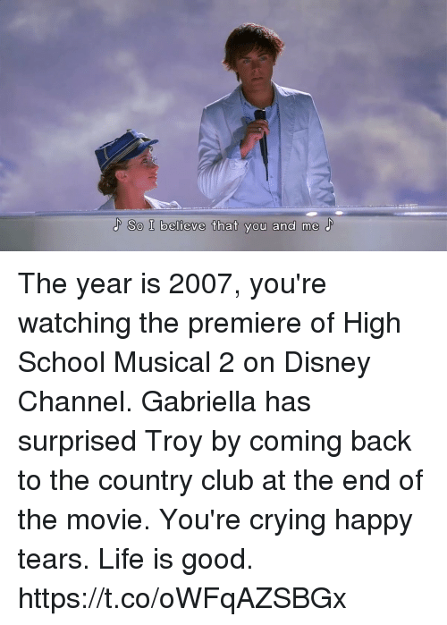 Club, Crying, and Disney: So I believe that you and me The year is 2007, you're watching the premiere of High School Musical 2 on Disney Channel. Gabriella has surprised Troy by coming back to the country club at the end of the movie. You're crying happy tears. Life is good. https://t.co/oWFqAZSBGx