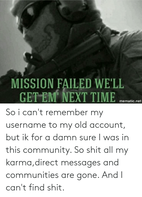 Direct: So i can't remember my username to my old account, but ik for a damn sure I was in this community. So shit all my karma,direct messages and communities are gone. And I can't find shit.