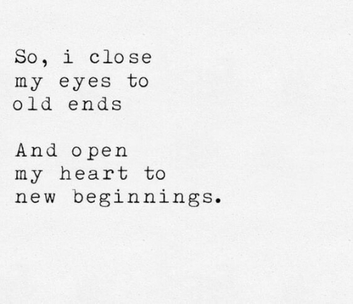 Heart, Old, and New: So, i close  my eyes to  old ends  And o pen  my heart to  new beginnings.