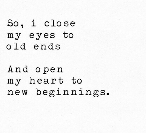 Heart, Old, and Open: So, i close  my eyes to  old ends  And open  my heart to  new beglnningS.