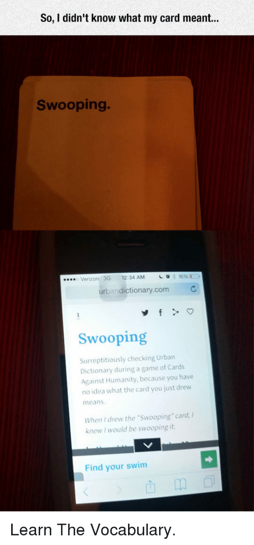 """urbandictionary.com: So, I didn't know what my card r  Swooping.  Verizon 3G 12:34 AM  urbandictionary.com  Swooping  Surreptitiously checking Urban  Dictionary during a game of Cards  Against Humanity, because you have  no idea what the card you just drew  means  When I drew the """"Swooping"""" card,  knew I would be swooping it  Find your swim <p>Learn The Vocabulary.</p>"""