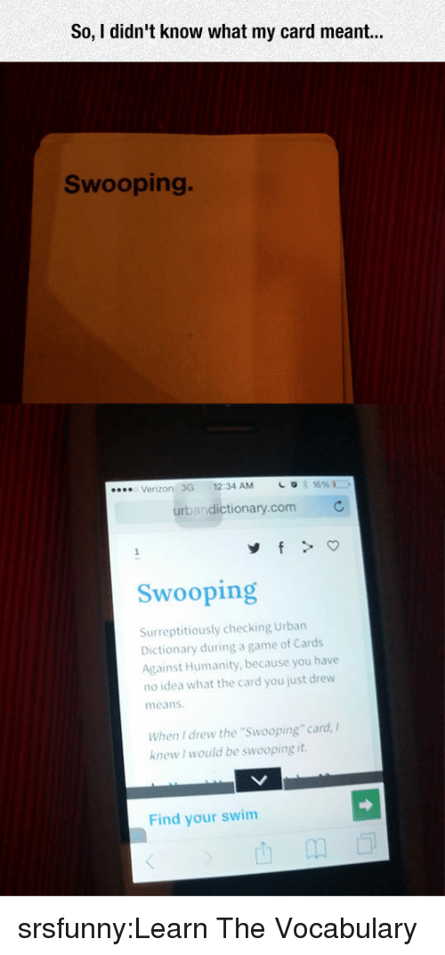 """urbandictionary.com: So, I didn't know what my card r  Swooping.  Verizon 3G 12:34 AM  urbandictionary.com  Swooping  Surreptitiously checking Urban  Dictionary during a game of Cards  Against Humanity, because you have  no idea what the card you just drew  means  When I drew the """"Swooping"""" card,  knew I would be swooping it  Find your swim srsfunny:Learn The Vocabulary"""