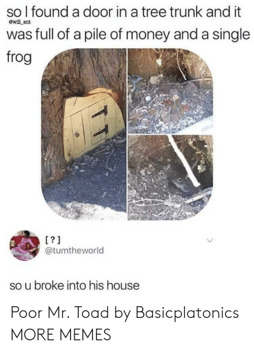 trunk: so I found a door in a tree trunk and it  will ent  was full of a pile of money and a single  frog  [?]  @tumtheworld  broke into his house Poor Mr. Toad by Basicplatonics MORE MEMES