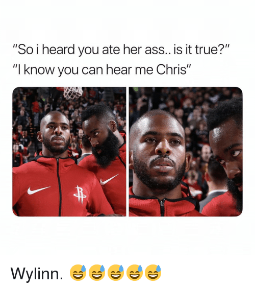"Ass, True, and Dank Memes: ""So i heard you ate her ass.. is it true?""  ""l know you can hear me Chris"" Wylinn. 😅😅😅😅😅"