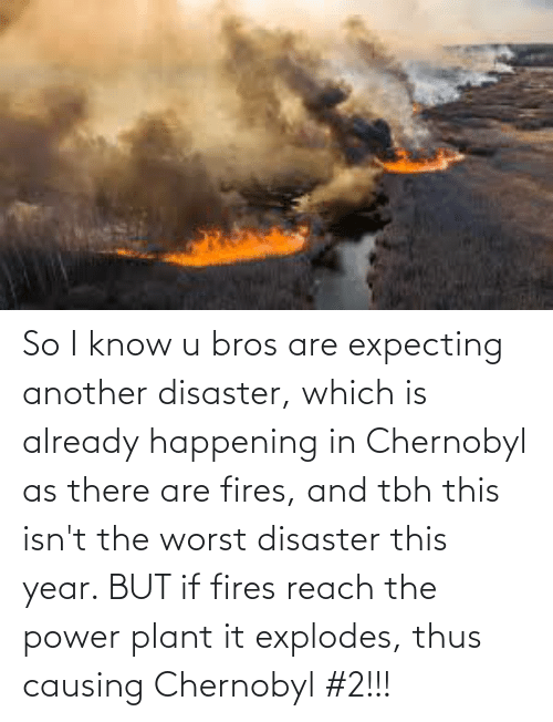 thus: So I know u bros are expecting another disaster, which is already happening in Chernobyl as there are fires, and tbh this isn't the worst disaster this year. BUT if fires reach the power plant it explodes, thus causing Chernobyl #2!!!
