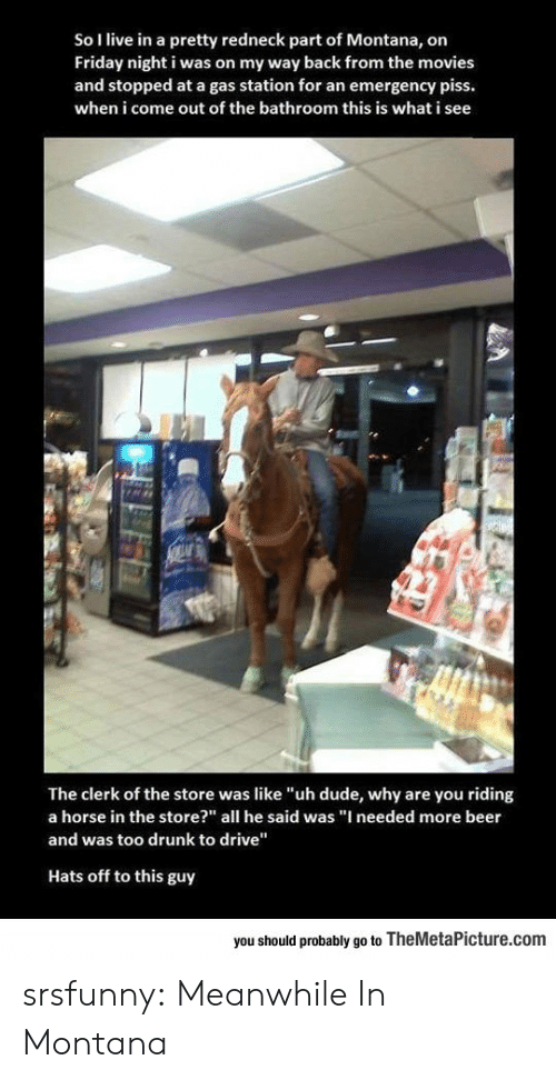 "Beer, Drunk, and Dude: So I live in a pretty redneck part of Montana, on  Friday night i was on my way back from the movies  and stopped at a gas station for an emergency piss.  when i come out of the bathroom this is what i see  The clerk of the store was like ""uh dude, why are you riding  a horse in the store?"" all he said was ""I needed more beer  and was too drunk to drive""  Hats off to this guy  you should probably go to TheMetaPicture.com srsfunny:  Meanwhile In Montana"