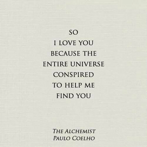 I Love You: SO  I LOVE YOU  BECAUSE THE  ENTIRE UNIVERSE  CONSPIRED  TO HELP ME  FIND YOU  THE ALCHEMIST  PAULO COELHO