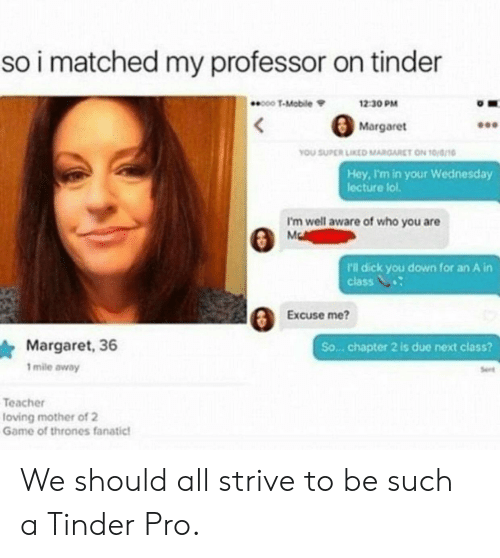 Fanatic: so i matched my professor on tinder  000 T-Mobile  12 30 PM  Margaret  YOU SUPER LIKED MARGARET ON 10/a  Hey, I'm in your Wednesday  lecture lol  I'm well aware of who you are  r'l dick you down for an Ain  class V  EXCU  Excuse me?  Margaret, 36  mile away  So... chapter 2 is due next class?  Seet  Teacher  loving mother of 2  Game of thrones fanatic We should all strive to be such a Tinder Pro.