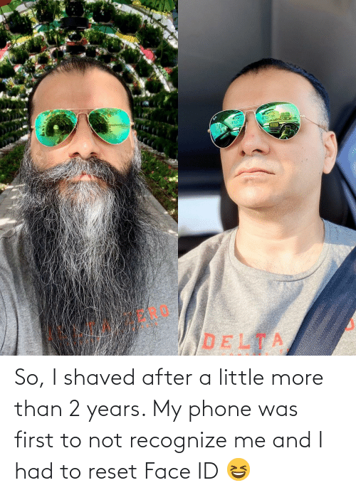 Had: So, I shaved after a little more than 2 years. My phone was first to not recognize me and I had to reset Face ID 😆