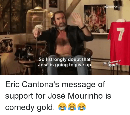 Eric Cantona: So I strongly doubt that  José is going to give up  ROSPORT Eric Cantona's message of support for José  Mourinho is comedy gold. 😂😂😂