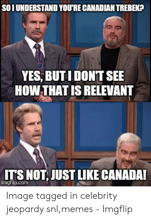 Jeopardy Snl: SO I UNDERSTAND YOU'RE CANADIAN TREBEK  YES, BUTIDON'T SEE  HOW-THAT IS RELEVANT  LTS NOT JUST LIKE CANADA!  imgtlip.com Image tagged in celebrity jeopardy snl,memes - Imgflip