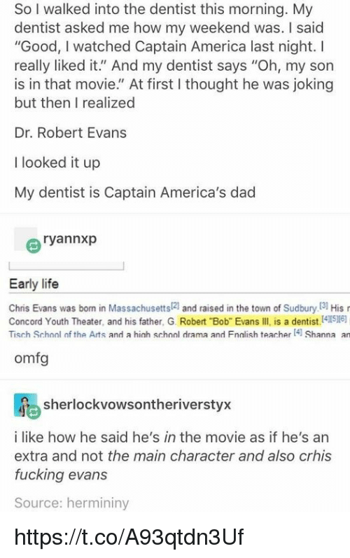 """America, Chris Evans, and Dad: So I walked into the dentist this morning. My  dentist asked me how my weekend was. I saic  """"Good, I watched Captain America last night. I  really liked it."""" And my dentist says """"Oh, my son  is in that movie."""" At first I thought he was joking  but then I realized  Dr. Robert Evans  I looked it up  My dentist is Captain America's dad  ryannxp  Early life  Chris Evans was born in Massachusetts[2] and raised in the town of Sudbury.[3] His r  Concord Youth Theater, and his father, G. Robert Bob Evans IIl is a dentist (4116)  Tisch Schonl of the Arts and a hich schnol drama and Fnalish teacher4 Shanna an  omfg  sherlockvowsontheriverstyx  i like how he said he's in the movie as if he's an  extra and not the main character and also crhis  fucking evans  Source: hermininy https://t.co/A93qtdn3Uf"""