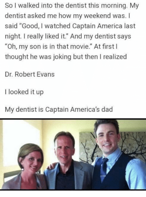 "America, Dad, and Memes: So I walked into the dentist this morning. My  dentist asked me how my weekend was. I  said ""Good, I watched Captain America last  night.I really liked it."" And my dentist says  ""Oh, my son is in that movie."" At first l  thought he was joking but then I realized  Dr. Robert Evans  I looked it up  My dentist is Captain America's dad"