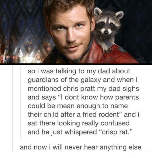 """Guardians: so i was talking to my dad about  guardians of the galaxy and when i  mentioned chris pratt my dad sighs  and says """"l dont know how parents  could be mean enough to name  their child after a fried rodent"""" and i  sat there looking really confused  and he just whispered """"crisp rat.""""  and now i will never hear anything else"""