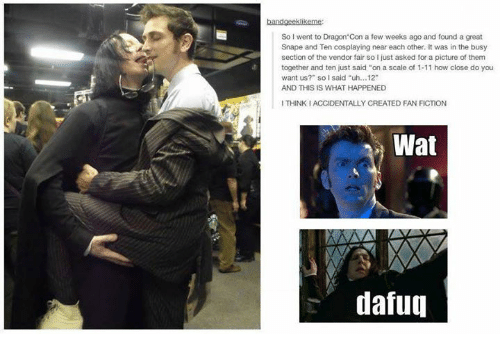 """fan fiction: So I went to Dragon'Con a few weeks ago and found a great  Snape and Ten cosplaying near each other. It was in the busy  section of the vendor fair so I just asked for a picture of them  together and ten just said """"on a scale of 1-11 how close do you  want us?"""" soI said """"uh...12""""  AND THIS IS WHAT HAPPENED  I THINK IACCIDENTALLY CREATED FAN FICTION  Wat  dafuq"""