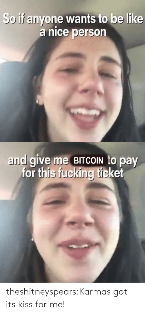 href: So if anyone wants to be like  a nice person   and give me BITCOIN to pay  for this fucking ticket theshitneyspears:Karmas got its kiss for me!