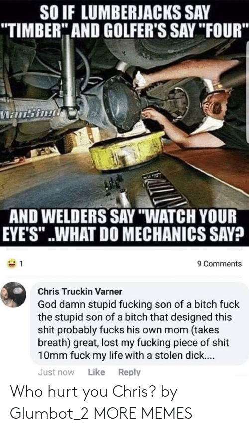 """truckin: SO IF LUMBERJACKS SAY  TIMBER"""" AND GOLFER'S SAY """"IFOUR""""  AND WELDERS SAY """"WATCH YOUR  EYE'S"""" ..WHAT DO MECHANICS SAV?  9 Comments  Chris Truckin Varner  God damn stupid fucking son of a bitch fuck  the stupid son of a bitch that designed this  shit probably fucks his own mom (takes  breath) great, lost my fucking piece of shit  10mm fuck my life with a stolen dick...  Just now Like Reply Who hurt you Chris? by Glumbot_2 MORE MEMES"""